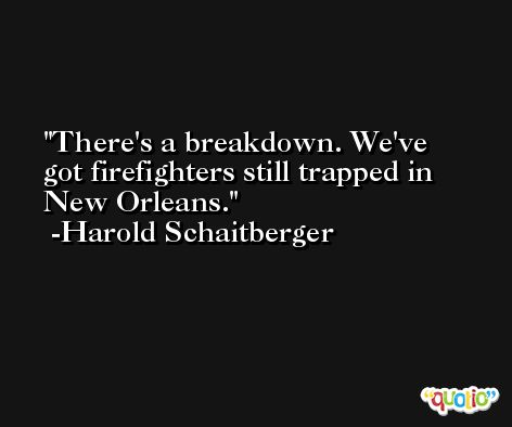 There's a breakdown. We've got firefighters still trapped in New Orleans. -Harold Schaitberger