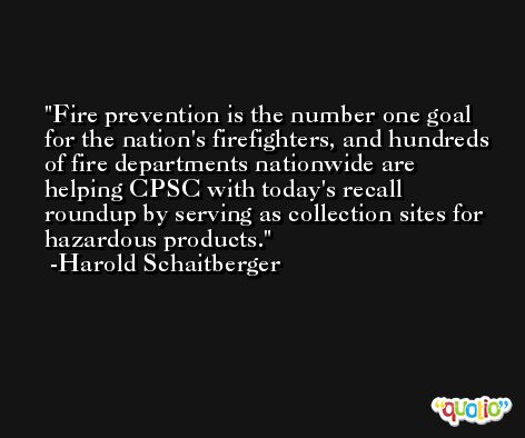 Fire prevention is the number one goal for the nation's firefighters, and hundreds of fire departments nationwide are helping CPSC with today's recall roundup by serving as collection sites for hazardous products. -Harold Schaitberger