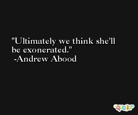 Ultimately we think she'll be exonerated. -Andrew Abood
