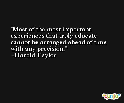 Most of the most important experiences that truly educate cannot be arranged ahead of time with any precision. -Harold Taylor