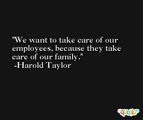 We want to take care of our employees, because they take care of our family. -Harold Taylor