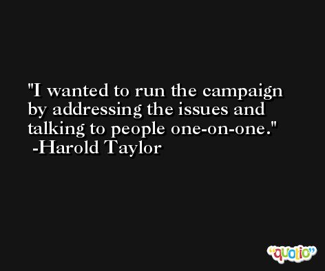 I wanted to run the campaign by addressing the issues and talking to people one-on-one. -Harold Taylor
