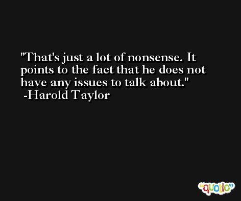 That's just a lot of nonsense. It points to the fact that he does not have any issues to talk about. -Harold Taylor