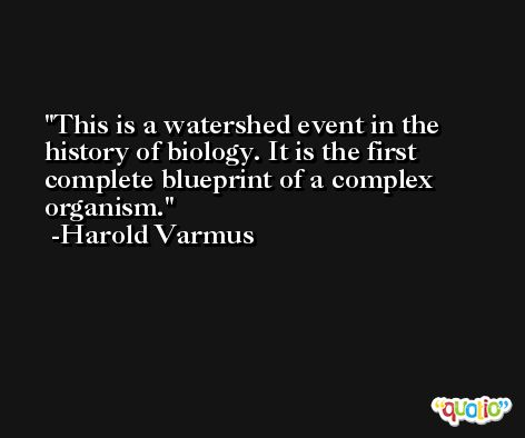 This is a watershed event in the history of biology. It is the first complete blueprint of a complex organism. -Harold Varmus