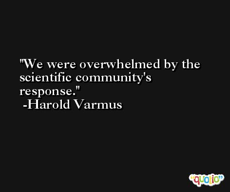 We were overwhelmed by the scientific community's response. -Harold Varmus