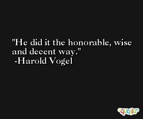 He did it the honorable, wise and decent way. -Harold Vogel