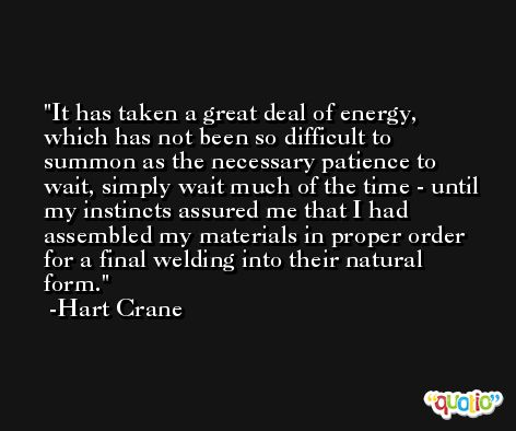 It has taken a great deal of energy, which has not been so difficult to summon as the necessary patience to wait, simply wait much of the time - until my instincts assured me that I had assembled my materials in proper order for a final welding into their natural form. -Hart Crane