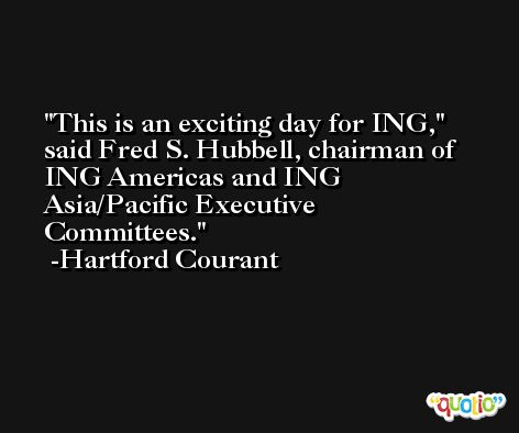 This is an exciting day for ING,'' said Fred S. Hubbell, chairman of ING Americas and ING Asia/Pacific Executive Committees. -Hartford Courant