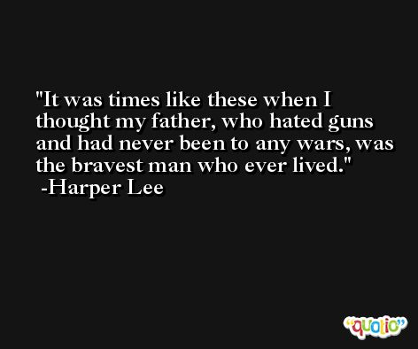 It was times like these when I thought my father, who hated guns and had never been to any wars, was the bravest man who ever lived. -Harper Lee