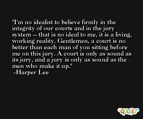 I'm no idealist to believe firmly in the integrity of our courts and in the jury system -- that is no ideal to me, it is a living, working reality. Gentlemen, a court is no better than each man of you sitting before me on this jury. A court is only as sound as its jury, and a jury is only as sound as the men who make it up. -Harper Lee