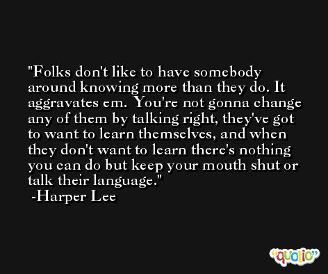 Folks don't like to have somebody around knowing more than they do. It aggravates em. You're not gonna change any of them by talking right, they've got to want to learn themselves, and when they don't want to learn there's nothing you can do but keep your mouth shut or talk their language. -Harper Lee