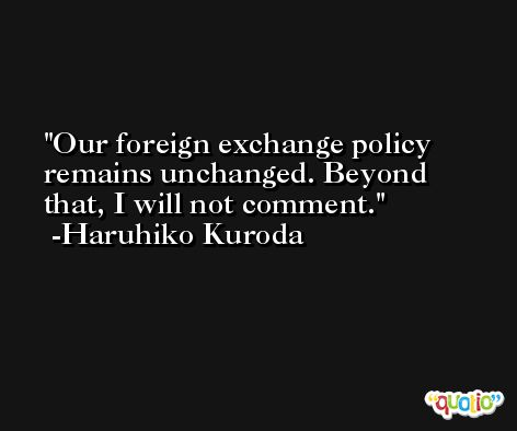 Our foreign exchange policy remains unchanged. Beyond that, I will not comment. -Haruhiko Kuroda