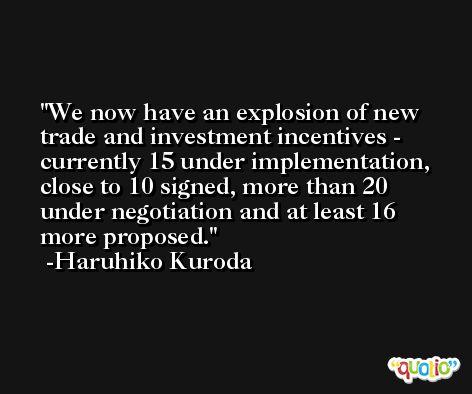 We now have an explosion of new trade and investment incentives - currently 15 under implementation, close to 10 signed, more than 20 under negotiation and at least 16 more proposed. -Haruhiko Kuroda