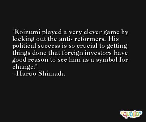 Koizumi played a very clever game by kicking out the anti- reformers. His political success is so crucial to getting things done that foreign investors have good reason to see him as a symbol for change. -Haruo Shimada
