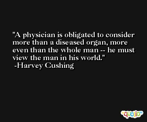 A physician is obligated to consider more than a diseased organ, more even than the whole man -- he must view the man in his world. -Harvey Cushing