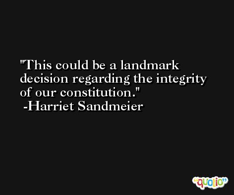 This could be a landmark decision regarding the integrity of our constitution. -Harriet Sandmeier