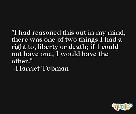 I had reasoned this out in my mind, there was one of two things I had a right to, liberty or death; if I could not have one, I would have the other. -Harriet Tubman