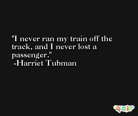 I never ran my train off the track, and I never lost a passenger. -Harriet Tubman