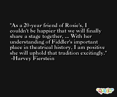 As a 20-year friend of Rosie's, I couldn't be happier that we will finally share a stage together, ... With her understanding of Fiddler's important place in theatrical history, I am positive she will uphold that tradition excitingly. -Harvey Fierstein