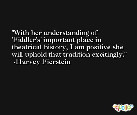 With her understanding of 'Fiddler's' important place in theatrical history, I am positive she will uphold that tradition excitingly. -Harvey Fierstein
