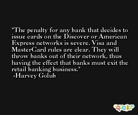 The penalty for any bank that decides to issue cards on the Discover or American Express networks is severe. Visa and MasterCard rules are clear. They will throw banks out of their network, thus having the effect that banks must exit the retail banking business. -Harvey Golub
