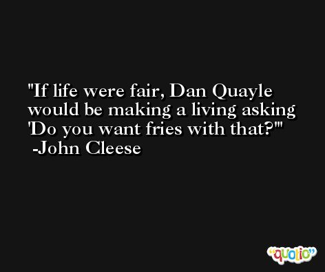 If life were fair, Dan Quayle would be making a living asking 'Do you want fries with that?' -John Cleese