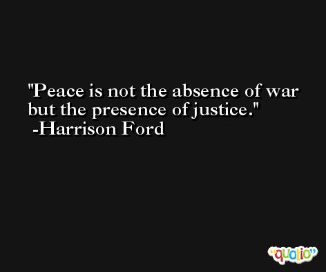 Peace is not the absence of war but the presence of justice. -Harrison Ford