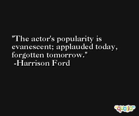 The actor's popularity is evanescent; applauded today, forgotten tomorrow. -Harrison Ford