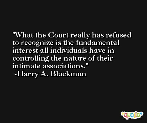 What the Court really has refused to recognize is the fundamental interest all individuals have in controlling the nature of their intimate associations. -Harry A. Blackmun