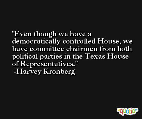 Even though we have a democratically controlled House, we have committee chairmen from both political parties in the Texas House of Representatives. -Harvey Kronberg