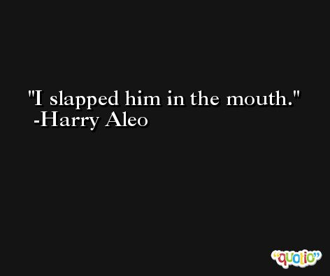 I slapped him in the mouth. -Harry Aleo