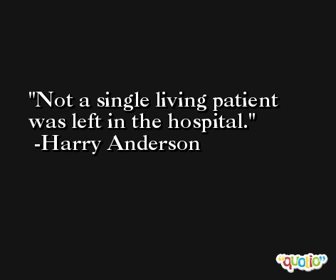 Not a single living patient was left in the hospital. -Harry Anderson