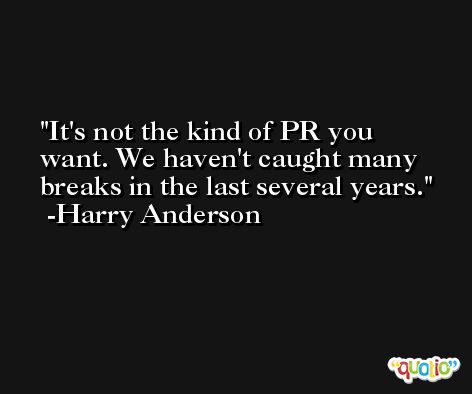 It's not the kind of PR you want. We haven't caught many breaks in the last several years. -Harry Anderson