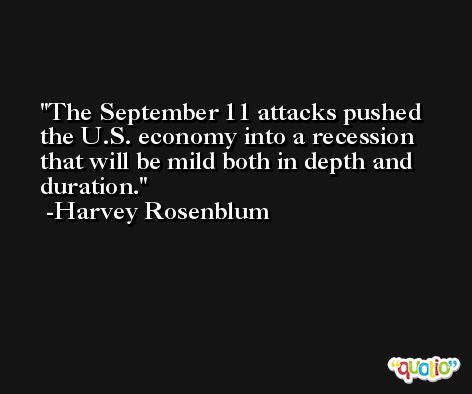 The September 11 attacks pushed the U.S. economy into a recession that will be mild both in depth and duration. -Harvey Rosenblum