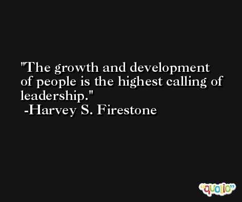 The growth and development of people is the highest calling of leadership. -Harvey S. Firestone