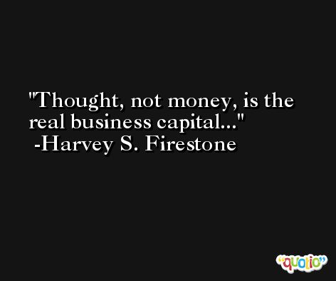 Thought, not money, is the real business capital... -Harvey S. Firestone