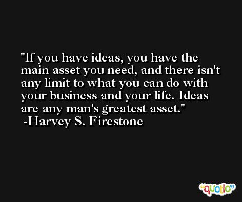 If you have ideas, you have the main asset you need, and there isn't any limit to what you can do with your business and your life. Ideas are any man's greatest asset. -Harvey S. Firestone