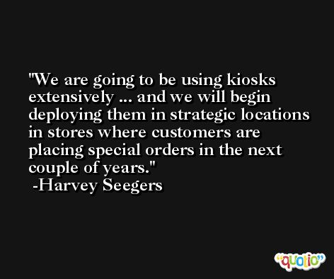 We are going to be using kiosks extensively ... and we will begin deploying them in strategic locations in stores where customers are placing special orders in the next couple of years. -Harvey Seegers