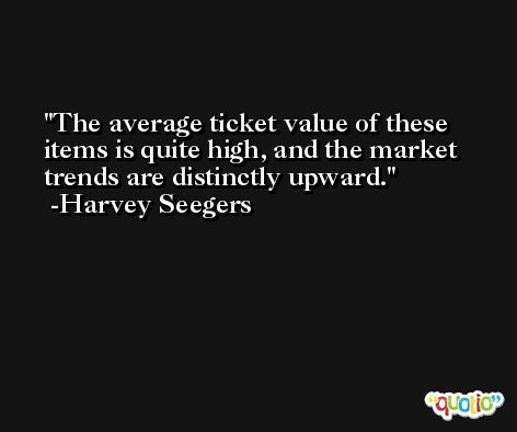 The average ticket value of these items is quite high, and the market trends are distinctly upward. -Harvey Seegers
