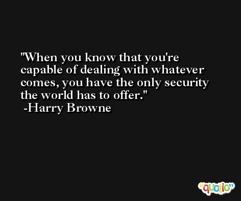 When you know that you're capable of dealing with whatever comes, you have the only security the world has to offer. -Harry Browne