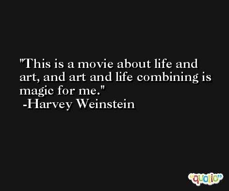 This is a movie about life and art, and art and life combining is magic for me. -Harvey Weinstein
