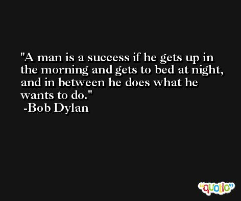 A man is a success if he gets up in the morning and gets to bed at night, and in between he does what he wants to do. -Bob Dylan