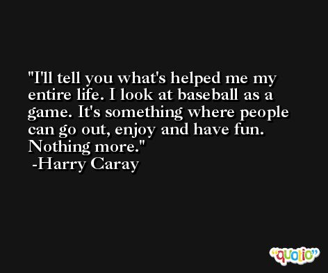 I'll tell you what's helped me my entire life. I look at baseball as a game. It's something where people can go out, enjoy and have fun. Nothing more. -Harry Caray