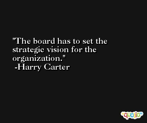 The board has to set the strategic vision for the organization. -Harry Carter