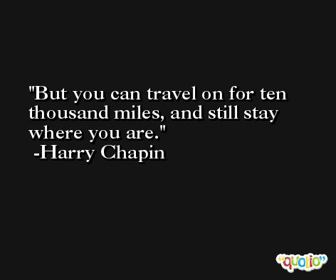 But you can travel on for ten thousand miles, and still stay where you are. -Harry Chapin