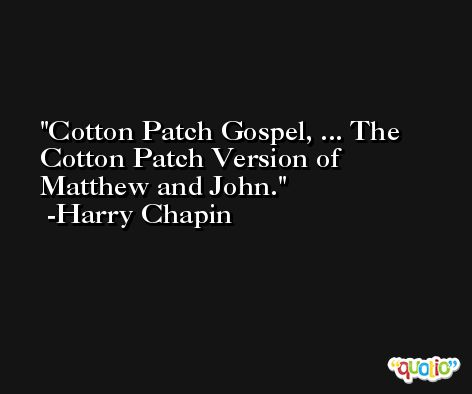 Cotton Patch Gospel, ... The Cotton Patch Version of Matthew and John. -Harry Chapin