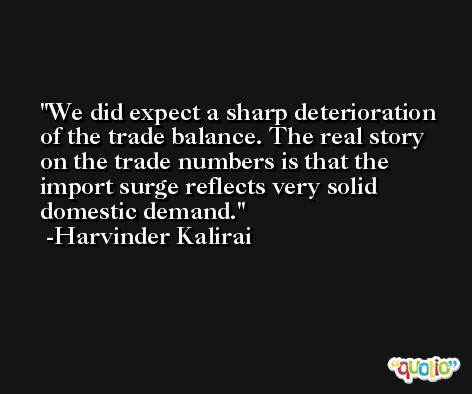 We did expect a sharp deterioration of the trade balance. The real story on the trade numbers is that the import surge reflects very solid domestic demand. -Harvinder Kalirai