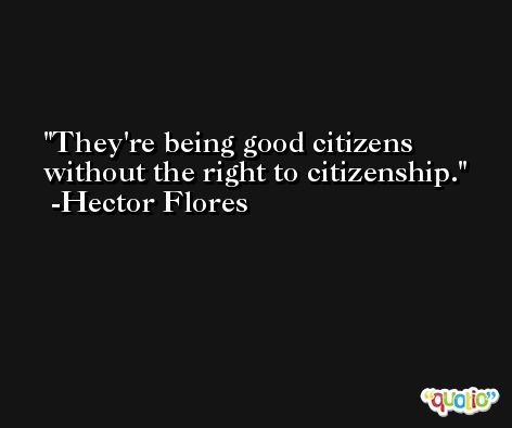 They're being good citizens without the right to citizenship. -Hector Flores