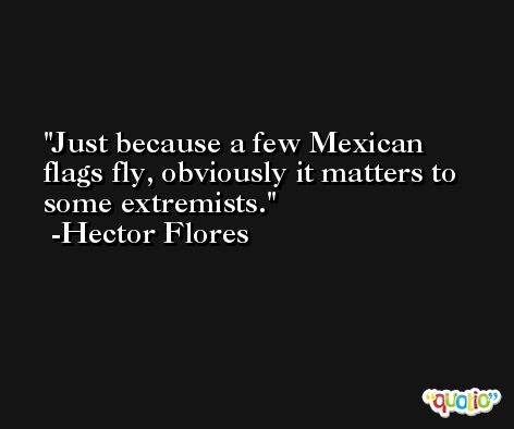 Just because a few Mexican flags fly, obviously it matters to some extremists. -Hector Flores