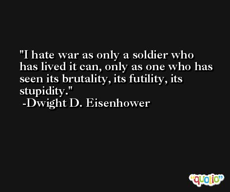 I hate war as only a soldier who has lived it can, only as one who has seen its brutality, its futility, its stupidity. -Dwight D. Eisenhower
